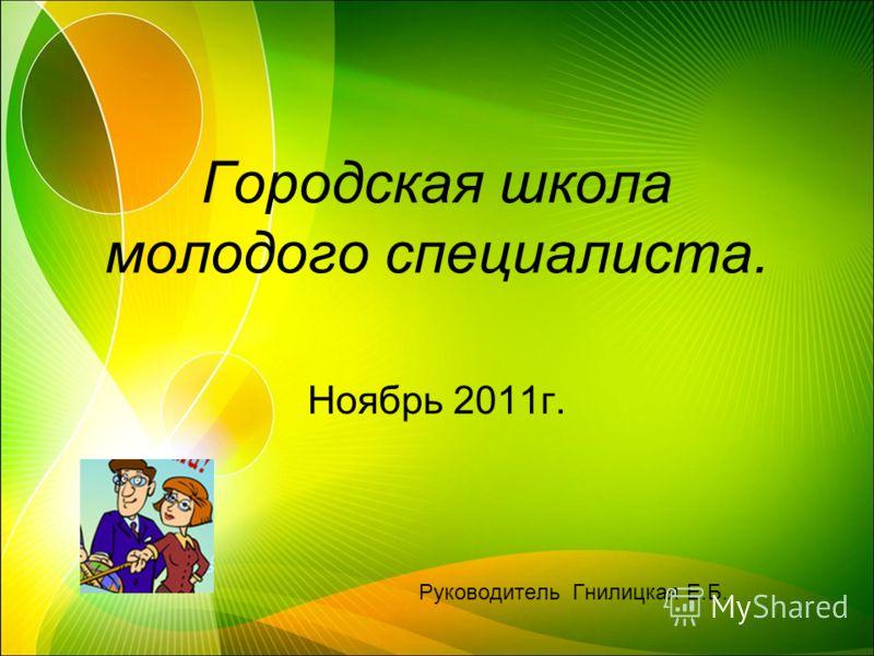 Городская школа молодого специалиста. Ноябрь 2011г. Руководитель Гнилицкая Е.Б.
