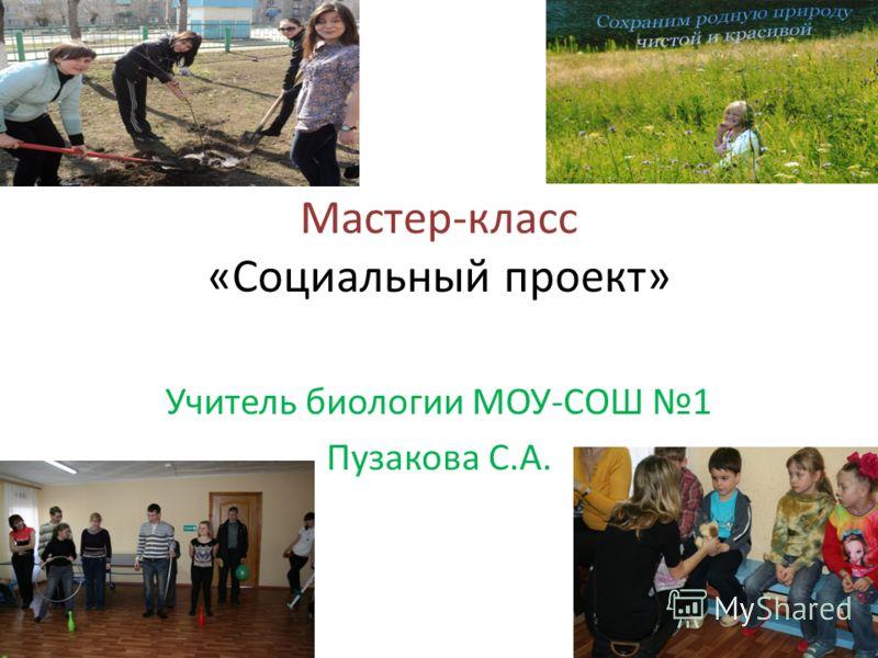 Мастер-класс «Социальный проект» Учитель биологии МОУ-СОШ 1 Пузакова С.А.