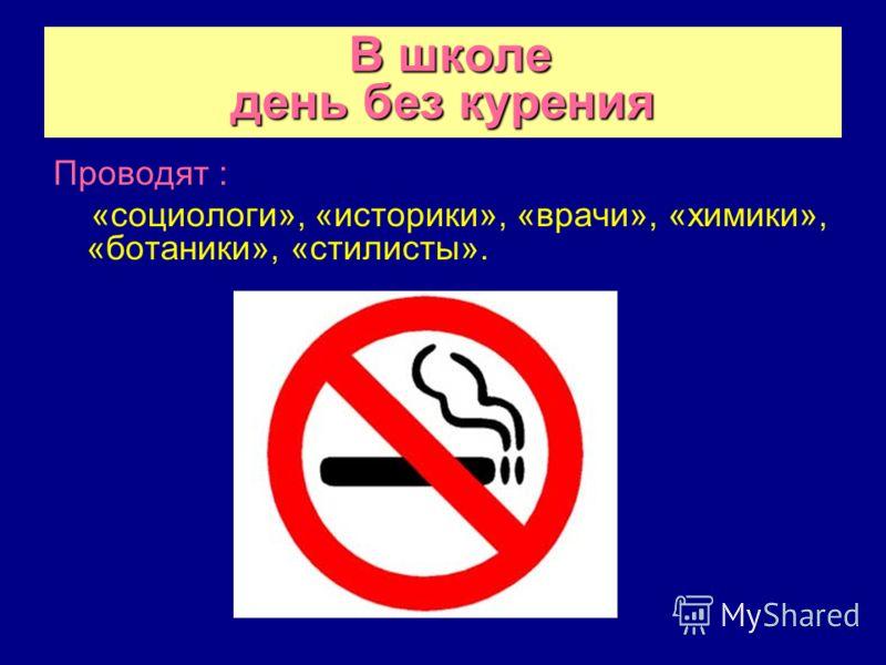 В школе день без курения Проводят : «социологи», «историки», «врачи», «химики», «ботаники», «стилисты».