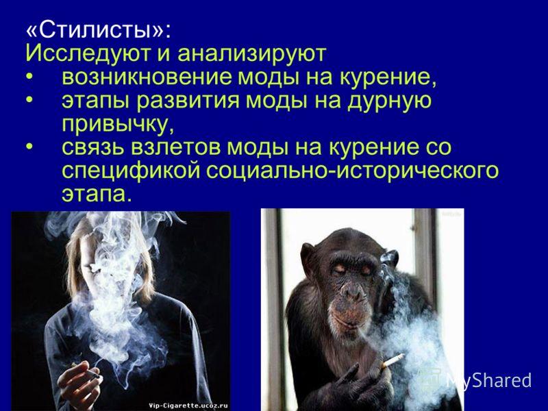 «Стилисты»: Исследуют и анализируют возникновение моды на курение, этапы развития моды на дурную привычку, связь взлетов моды на курение со спецификой социально-исторического этапа.