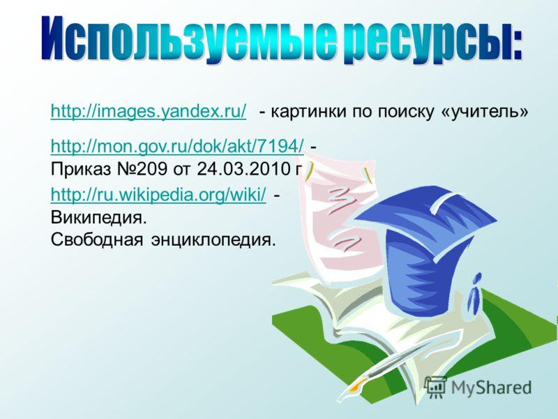 http://images.yandex.ru/http://images.yandex.ru/ - картинки по поиску «учитель» http://mon.gov.ru/dok/akt/7194/http://mon.gov.ru/dok/akt/7194/ - Приказ 209 от 24.03.2010 г http://ru.wikipedia.org/wiki/http://ru.wikipedia.org/wiki/ - Википедия. Свобод
