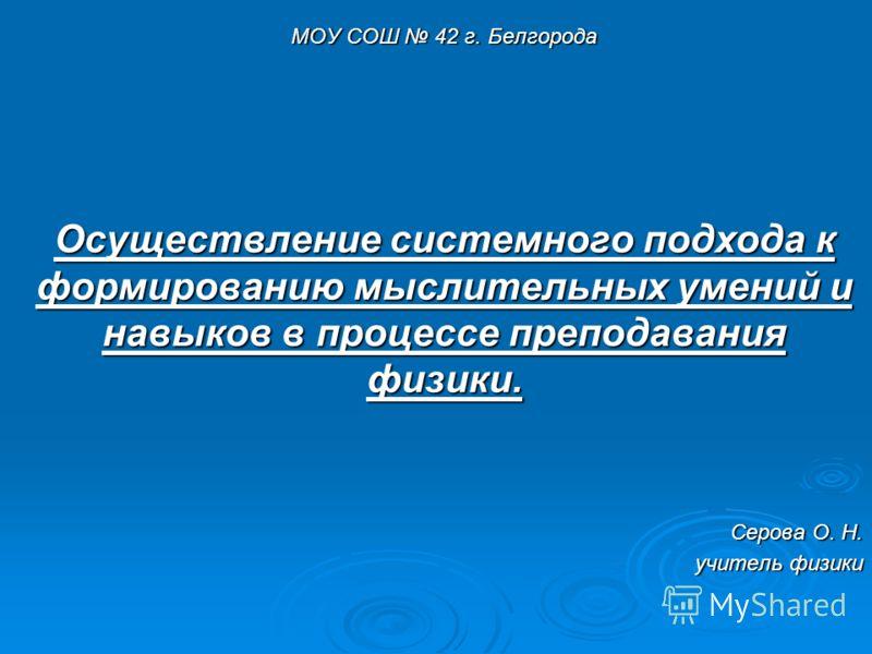 МОУ СОШ 42 г. Белгорода Осуществление системного подхода к формированию мыслительных умений и навыков в процессе преподавания физики. Серова О. Н. учитель физики