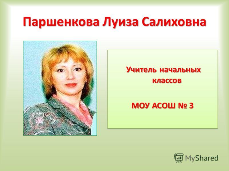 Паршенкова Луиза Салиховна Учитель начальных классов МОУ АСОШ 3 Учитель начальных классов МОУ АСОШ 3