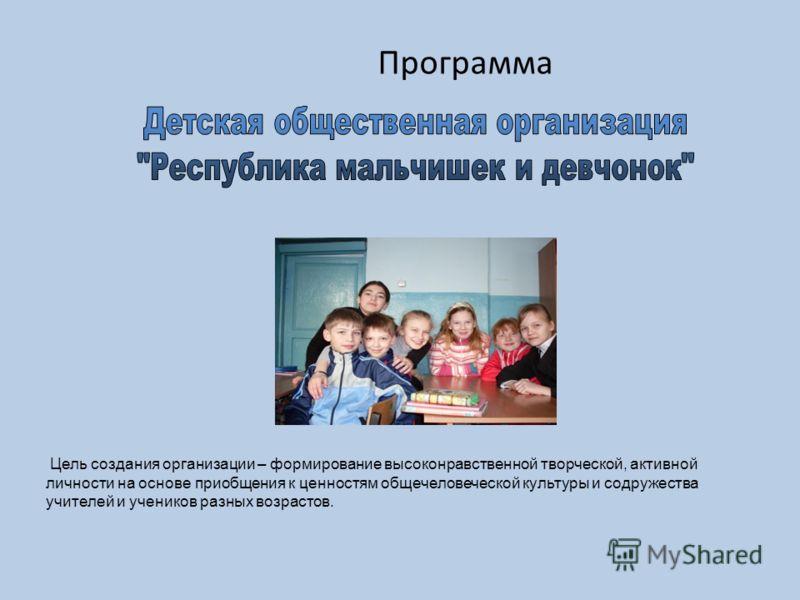 Программа Цель создания организации – формирование высоконравственной творческой, активной личности на основе приобщения к ценностям общечеловеческой культуры и содружества учителей и учеников разных возрастов.