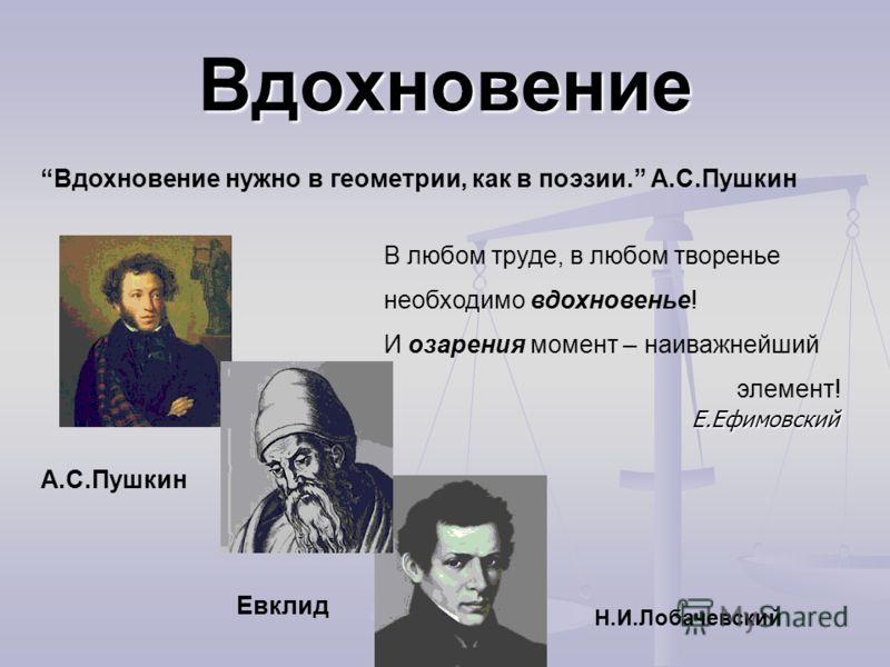 Вдохновение Вдохновение нужно в геометрии, как в поэзии. А.С.Пушкин В любом труде, в любом творенье необходимо вдохновенье! И озарения момент – наиважнейший Е.Ефимовский элемент! Е.Ефимовский А.С.Пушкин Евклид Н.И.Лобачевский