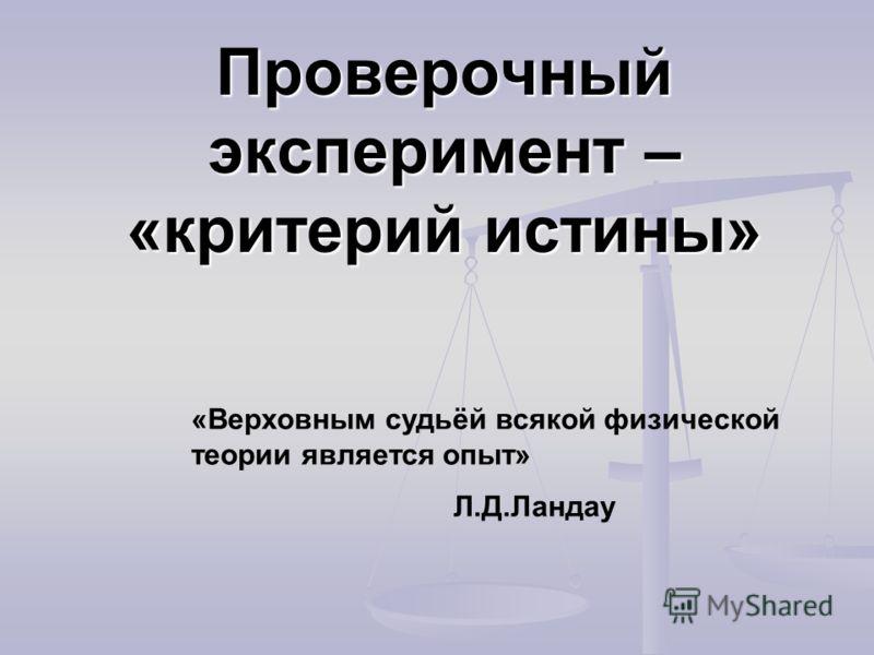 Проверочный эксперимент – «критерий истины» «Верховным судьёй всякой физической теории является опыт» Л.Д.Ландау