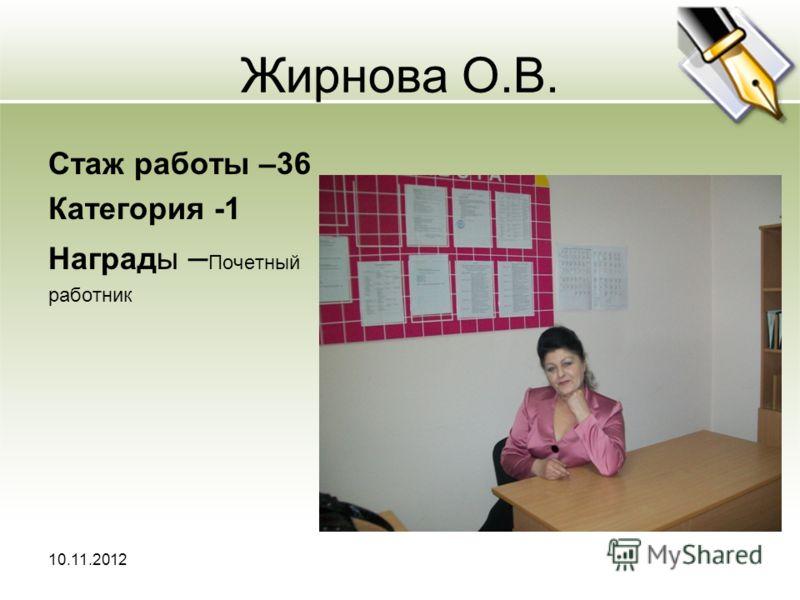 Жирнова О.В. Стаж работы –36 Категория -1 Награды – Почетный работник 10.11.2012
