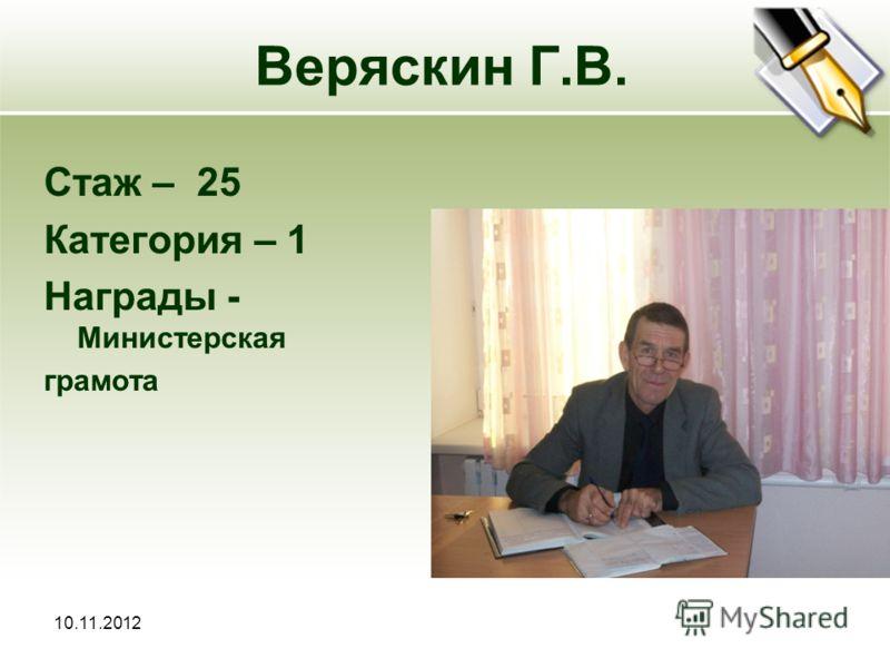 10.11.2012 Веряскин Г.В. Стаж – 25 Категория – 1 Награды - Министерская грамота