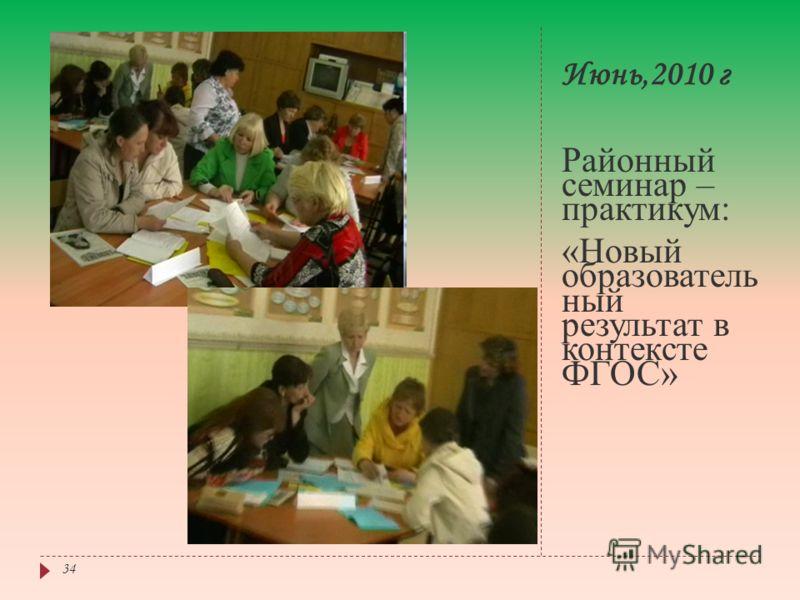 Июнь,2010 г Районный семинар – практикум: «Новый образователь ный результат в контексте ФГОС» 34