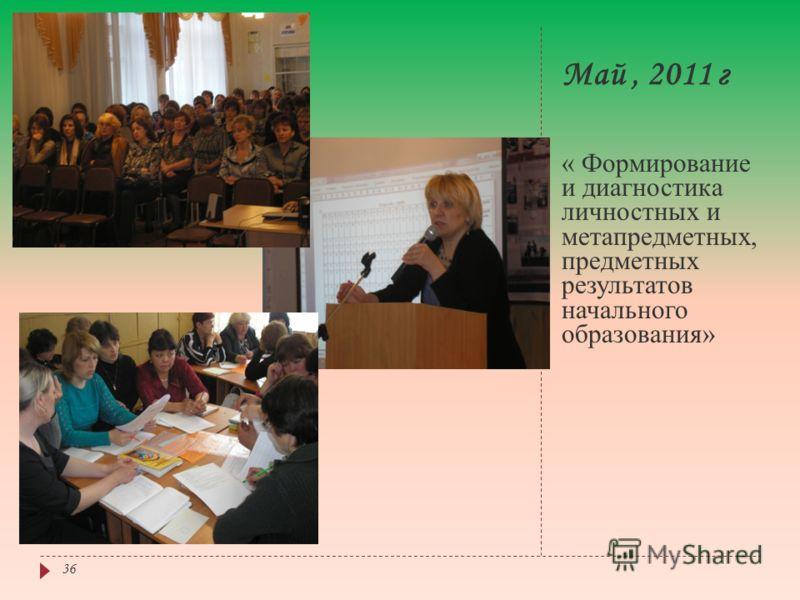 Май, 2011 г « Формирование и диагностика личностных и метапредметных, предметных результатов начального образования» 36