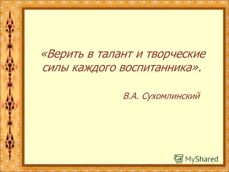 «Верить в талант и творческие силы каждого воспитанника». В.А. Сухомлинский