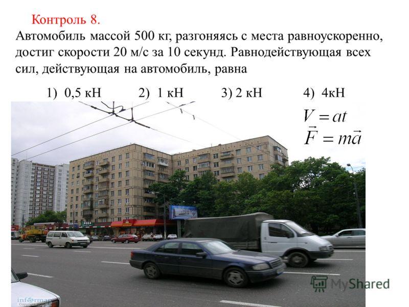 Автомобиль массой 500 кг, разгоняясь с места равноускоренно, достиг скорости 20 м/с за 10 секунд. Равнодействующая всех сил, действующая на автомобиль, равна 1) 0,5 кН 2) 1 кН 3) 2 кН 4) 4кН Контроль 8.