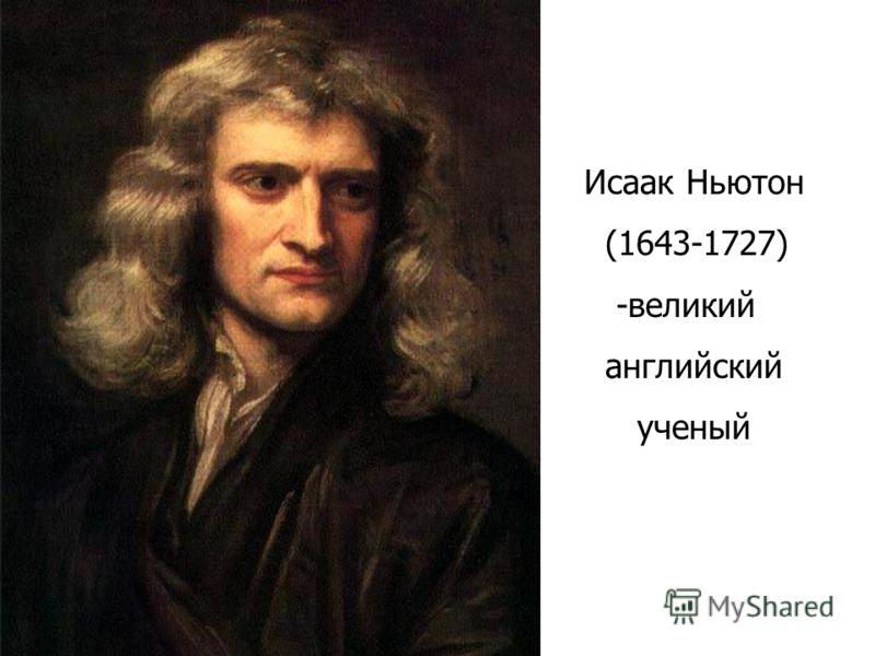 Исаак Ньютон (1643-1727) -великий английский ученый