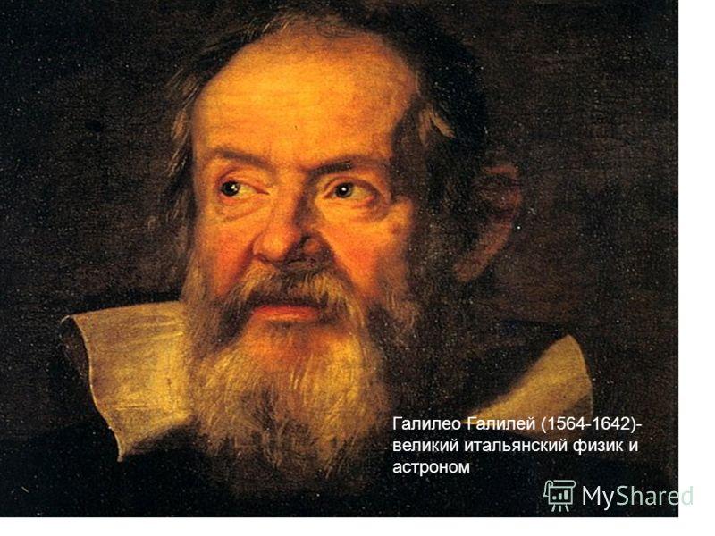 Галилео Галилей (1564-1642)- великий итальянский физик и астроном