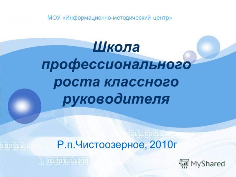 Школа профессионального роста классного руководителя Р.п.Чистоозерное, 2010г МОУ «Информационно-методический центр»