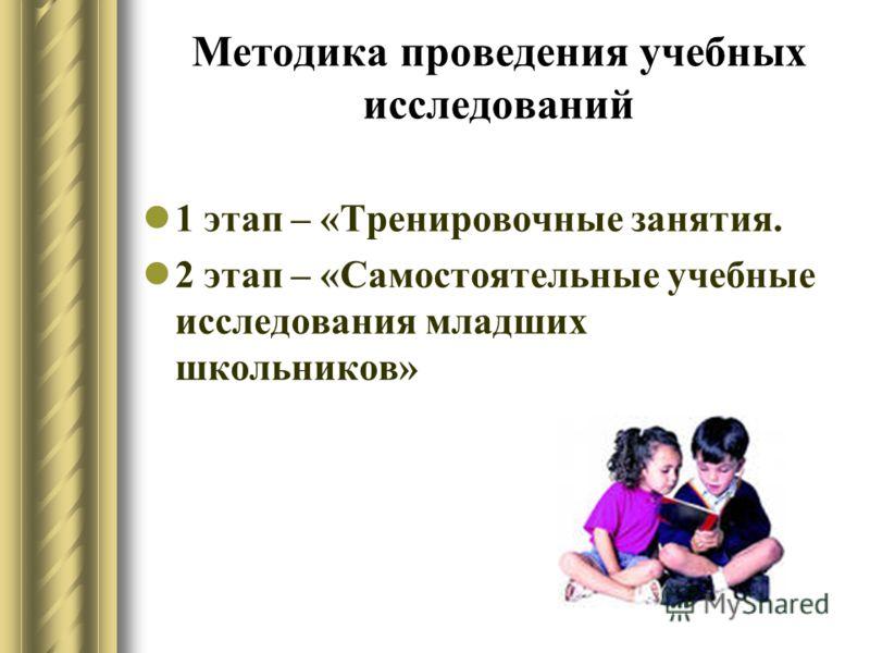 Методика проведения учебных исследований 1 этап – «Тренировочные занятия. 2 этап – «Самостоятельные учебные исследования младших школьников»