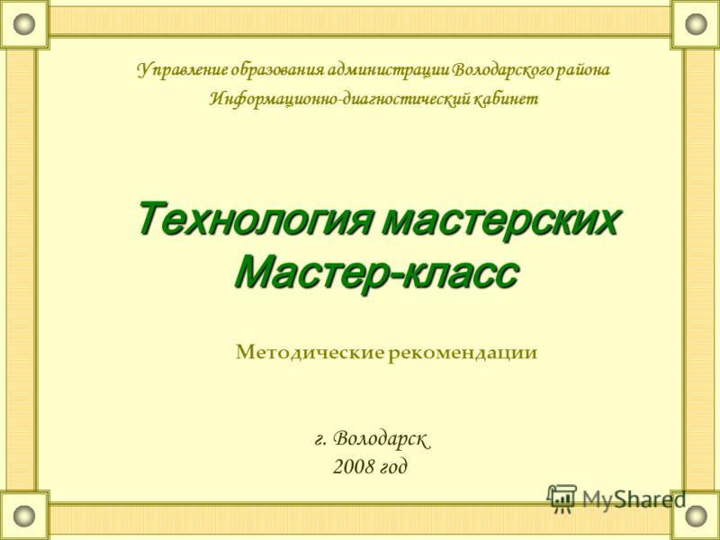 Технология мастерских Мастер-класс Управление образования администрации Володарского района Информационно-диагностический кабинет Методические рекомендации г. Володарск 2008 год
