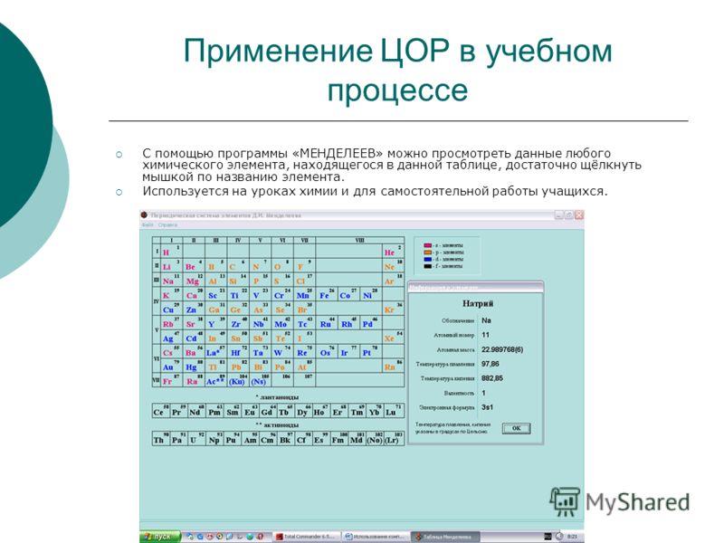 Применение ЦОР в учебном процессе С помощью программы «МЕНДЕЛЕЕВ» можно просмотреть данные любого химического элемента, находящегося в данной таблице, достаточно щёлкнуть мышкой по названию элемента. Используется на уроках химии и для самостоятельной