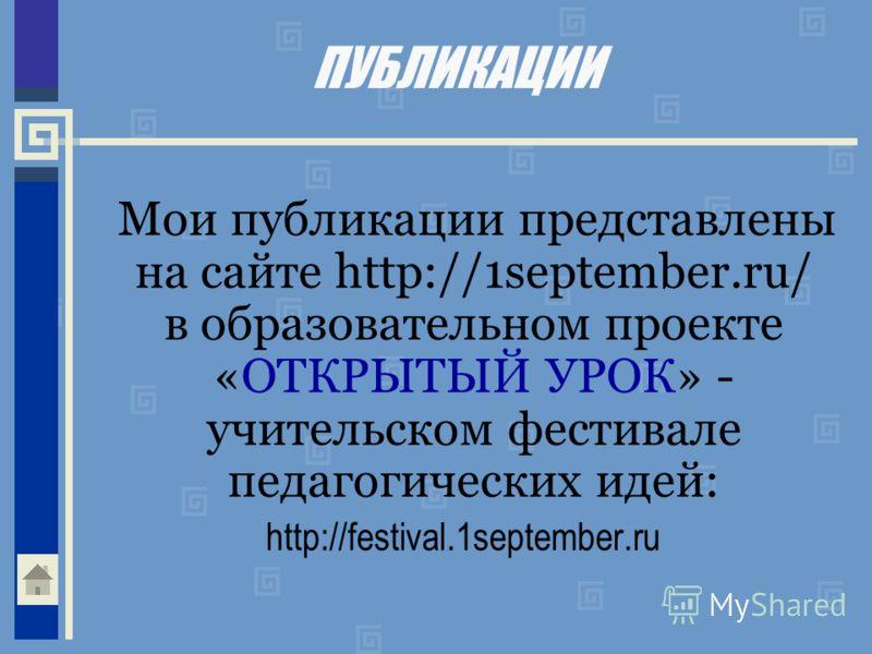 ПУБЛИКАЦИИ Мои публикации представлены на сайте http://1september.ru/ в образовательном проекте «ОТКРЫТЫЙ УРОК» - учительском фестивале педагогических идей: http://festival.1september.ru