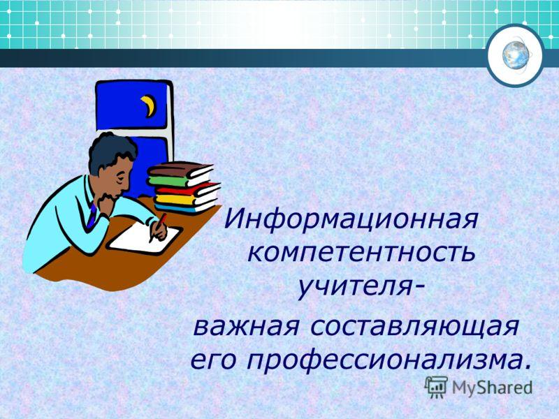 Информационная компетентность учителя- важная составляющая его профессионализма.