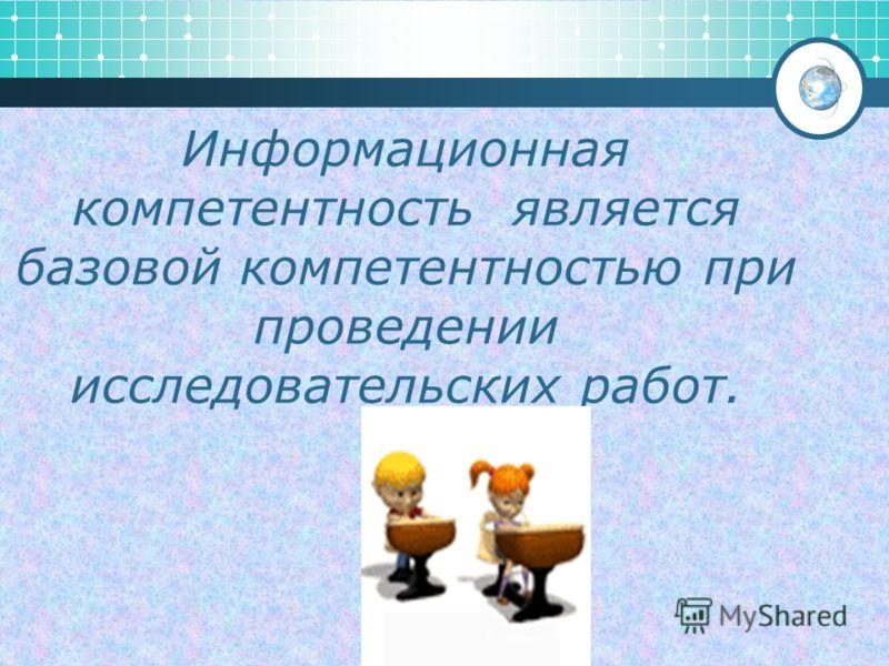 Информационная компетентность является базовой компетентностью при проведении исследовательских работ.