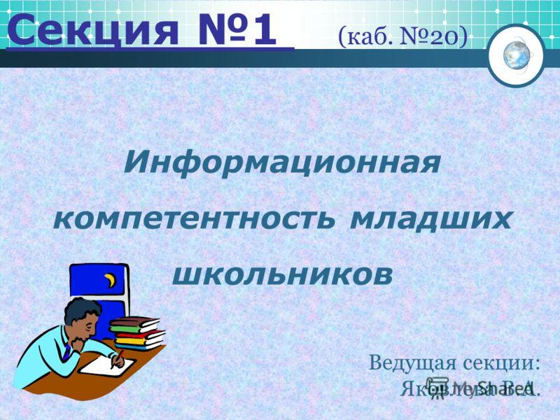 Информационная компетентность младших школьников Секция 1 (каб. 20) Ведущая секции: Яковлева В.А.