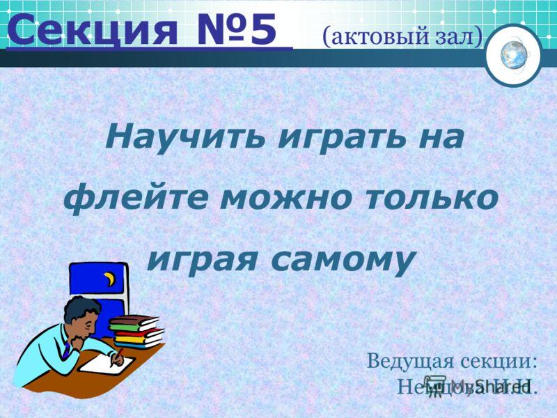 Научить играть на флейте можно только играя самому Секция 5 (актовый зал) Ведущая секции: Немцова И.Н.