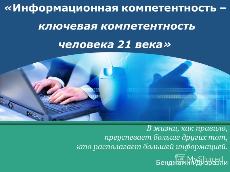 COMPANY LOGO www.themegallery.com LOGO «Информационная компетентность – ключевая компетентность человека 21 века» В жизни, как правило, преуспевает больше других тот, кто располагает большей информацией. Бенджамин Дизраэли