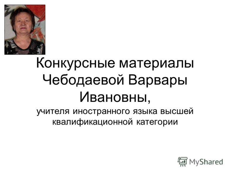 Конкурсные материалы Чебодаевой Варвары Ивановны, учителя иностранного языка высшей квалификационной категории