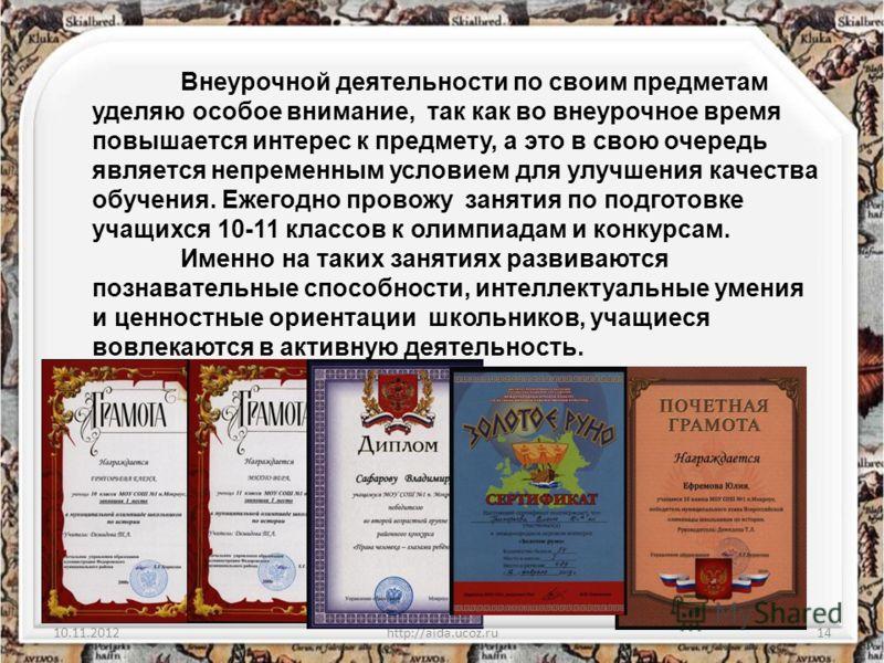 10.11.2012http://aida.ucoz.ru14 Внеурочной деятельности по своим предметам уделяю особое внимание, так как во внеурочное время повышается интерес к предмету, а это в свою очередь является непременным условием для улучшения качества обучения. Ежегодно
