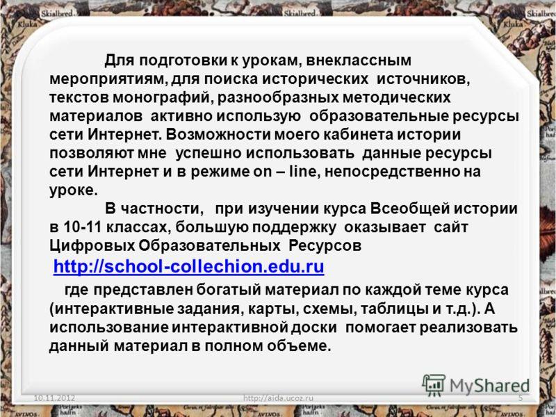 10.11.2012http://aida.ucoz.ru5 Для подготовки к урокам, внеклассным мероприятиям, для поиска исторических источников, текстов монографий, разнообразных методических материалов активно использую образовательные ресурсы сети Интернет. Возможности моего