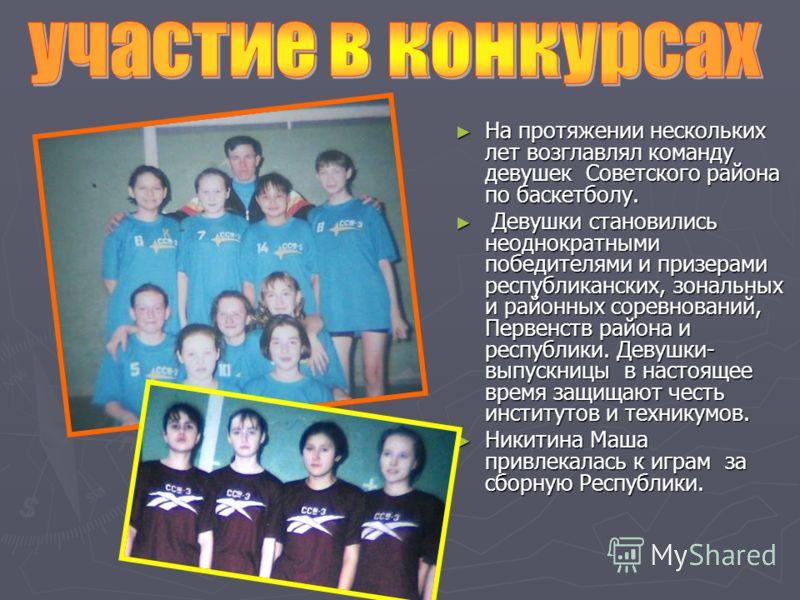 На протяжении нескольких лет возглавлял команду девушек Советского района по баскетболу. Девушки становились неоднократными победителями и призерами республиканских, зональных и районных соревнований, Первенств района и республики. Девушки- выпускниц