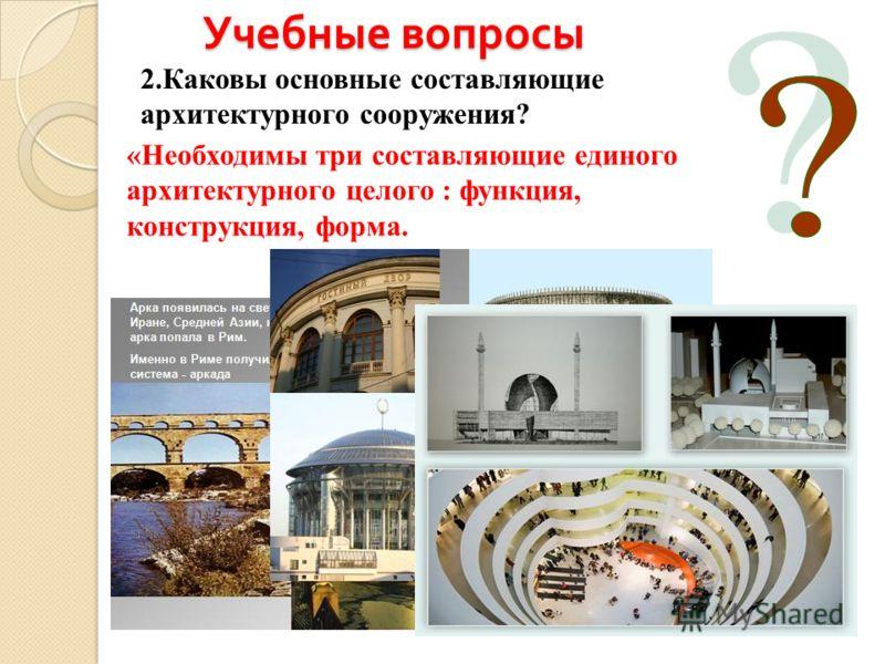 Учебные вопросы 2.Каковы основные составляющие архитектурного сооружения? «Необходимы три составляющие единого архитектурного целого : функция, конструкция, формa.