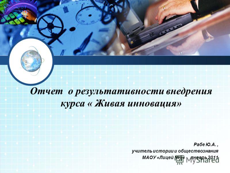 Рабе Ю.А., учитель истории и обществознания МАОУ «Лицей 9» январь 2011 Отчет о результативности внедрения курса « Живая инновация»