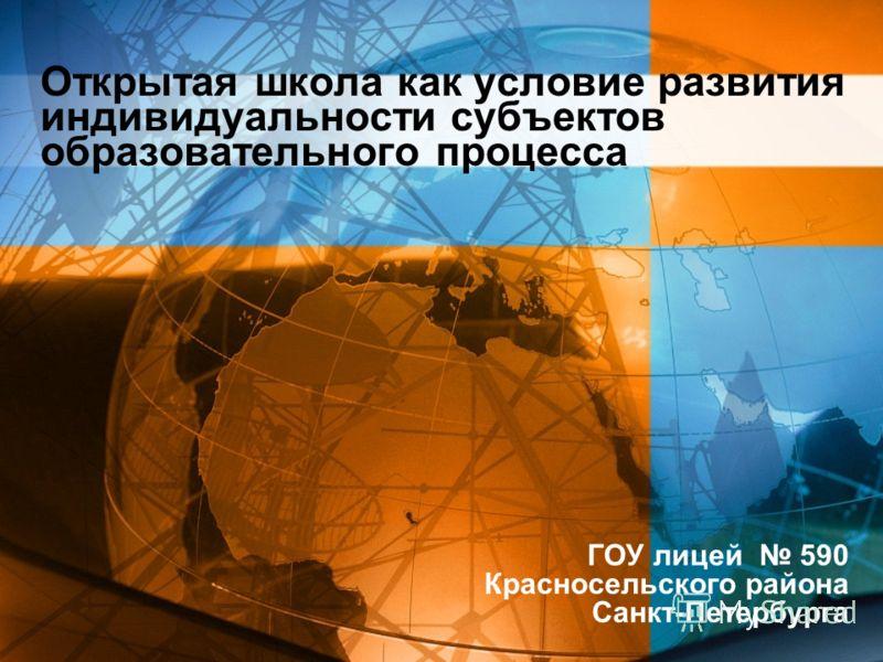 Открытая школа как условие развития индивидуальности субъектов образовательного процесса ГОУ лицей 590 Красносельского района Санкт-Петербурга
