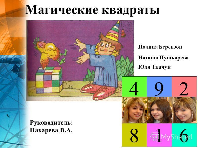 Магические квадраты Руководитель: Пахарева В.А. 4 618 35 2 7 9 Полина Берензон Наташа Пушкарева Юля Ткачук
