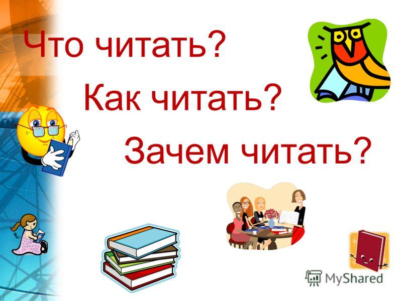 Что читать? Как читать? Зачем читать?
