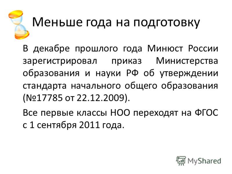 Меньше года на подготовку В декабре прошлого года Минюст России зарегистрировал приказ Министерства образования и науки РФ об утверждении стандарта начального общего образования (17785 от 22.12.2009). Все первые классы НОО переходят на ФГОС с 1 сентя
