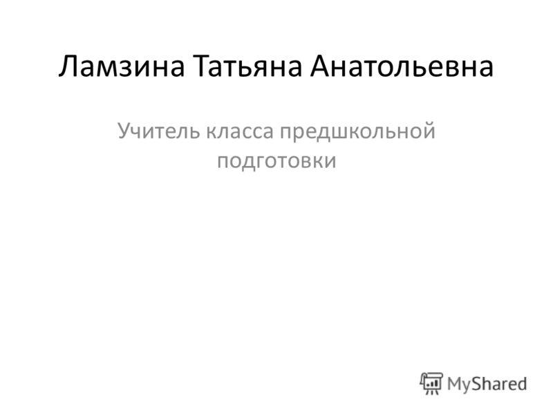Ламзина Татьяна Анатольевна Учитель класса предшкольной подготовки