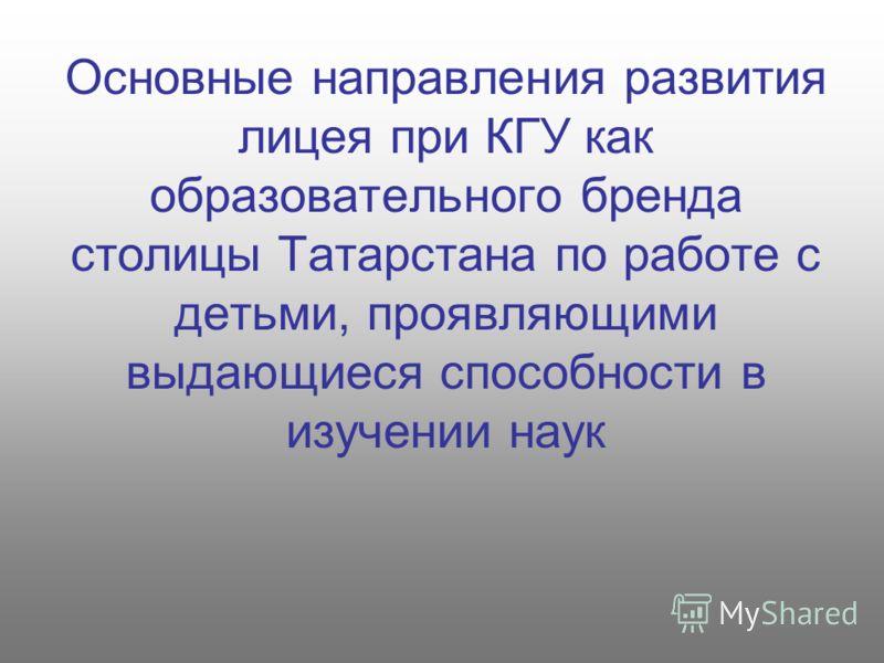 Основные направления развития лицея при КГУ как образовательного бренда столицы Татарстана по работе с детьми, проявляющими выдающиеся способности в изучении наук