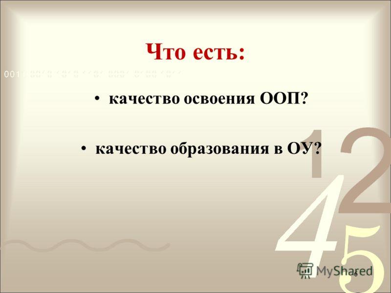 Что есть: качество освоения ООП? качество образования в ОУ? 6