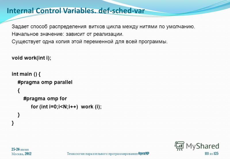 25-26 июня Москва, 2012Технология параллельного программирования OpenMP111 из 125 Задает способ распределения витков цикла между нитями по умолчанию. Начальное значение: зависит от реализации. Существует одна копия этой переменной для всей программы.