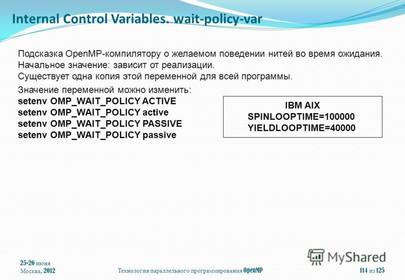 25-26 июня Москва, 2012Технология параллельного программирования OpenMP114 из 125 Подсказка OpenMP-компилятору о желаемом поведении нитей во время ожидания. Начальное значение: зависит от реализации. Существует одна копия этой переменной для всей про