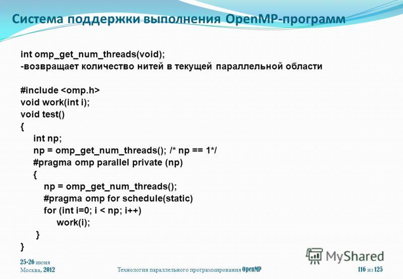 25-26 июня Москва, 2012Технология параллельного программирования OpenMP116 из 125 int omp_get_num_threads(void); -возвращает количество нитей в текущей параллельной области #include void work(int i); void test() { int np; np = omp_get_num_threads();