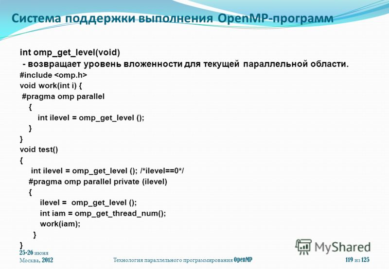 25-26 июня Москва, 2012Технология параллельного программирования OpenMP119 из 125 int omp_get_level(void) - возвращает уровень вложенности для текущей параллельной области. #include void work(int i) { #pragma omp parallel { int ilevel = omp_get_level