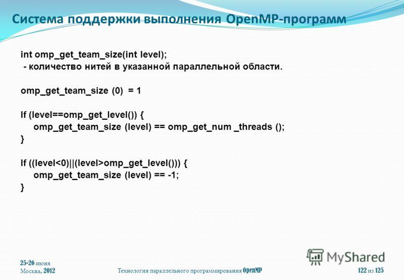 25-26 июня Москва, 2012Технология параллельного программирования OpenMP122 из 125 int omp_get_team_size(int level); - количество нитей в указанной параллельной области. omp_get_team_size (0) = 1 If (level==omp_get_level()) { omp_get_team_size (level)