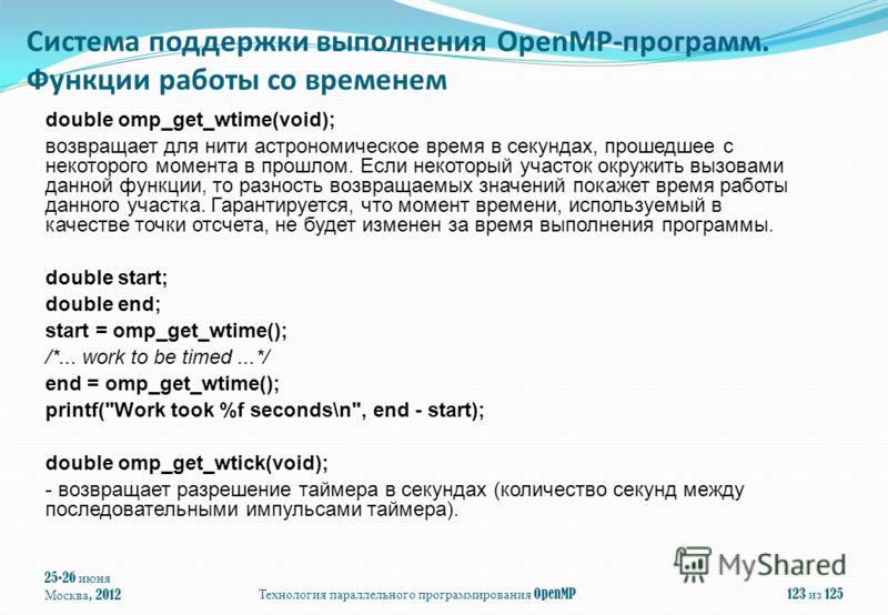 25-26 июня Москва, 2012Технология параллельного программирования OpenMP123 из 125 double omp_get_wtime(void); возвращает для нити астрономическое время в секундах, прошедшее с некоторого момента в прошлом. Если некоторый участок окружить вызовами дан