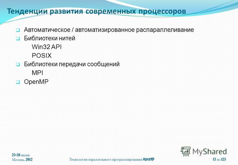 Автоматическое / автоматизированное распараллеливание Библиотеки нитей Win32 API POSIX Библиотеки передачи сообщений MPI OpenMP 25-26 июня Москва, 2012 Технология параллельного программирования OpenMP 13 из 125 Тенденции развития современных процессо