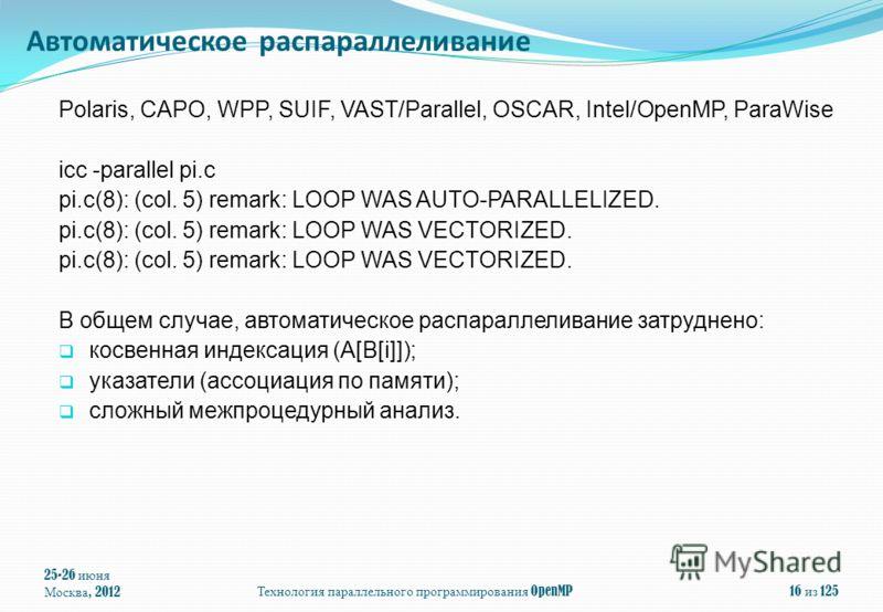 Polaris, CAPO, WPP, SUIF, VAST/Parallel, OSCAR, Intel/OpenMP, ParaWise icc -parallel pi.c pi.c(8): (col. 5) remark: LOOP WAS AUTO-PARALLELIZED. pi.c(8): (col. 5) remark: LOOP WAS VECTORIZED. В общем случае, автоматическое распараллеливание затруднено