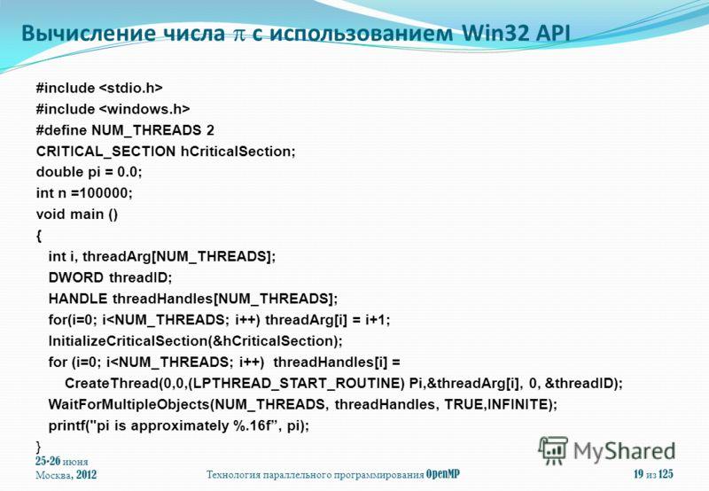 25-26 июня Москва, 2012Технология параллельного программирования OpenMP19 из 125 #include #define NUM_THREADS 2 CRITICAL_SECTION hCriticalSection; double pi = 0.0; int n =100000; void main () { int i, threadArg[NUM_THREADS]; DWORD threadID; HANDLE th